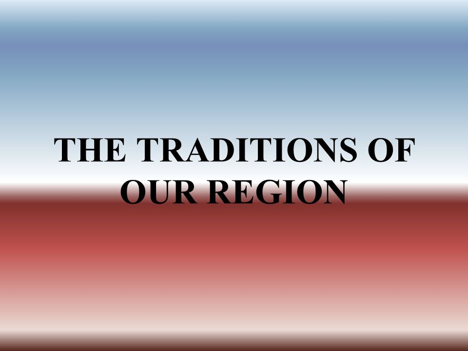 THE TRADITIONS OF OUR REGION