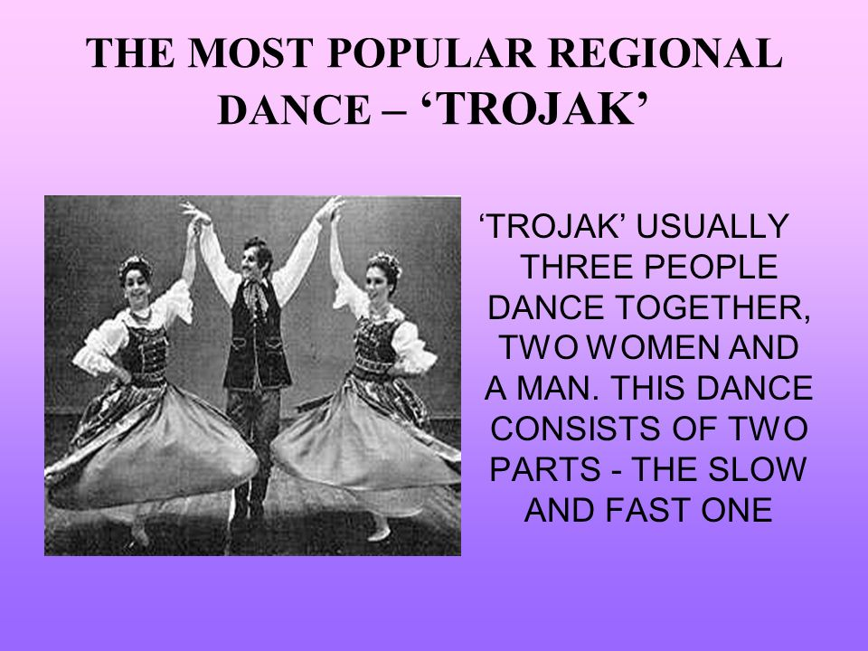 THE MOST POPULAR REGIONAL DANCE – TROJAK TROJAK USUALLY THREE PEOPLE DANCE TOGETHER, TWO WOMEN AND A MAN. THIS DANCE CONSISTS OF TWO PARTS - THE SLOW