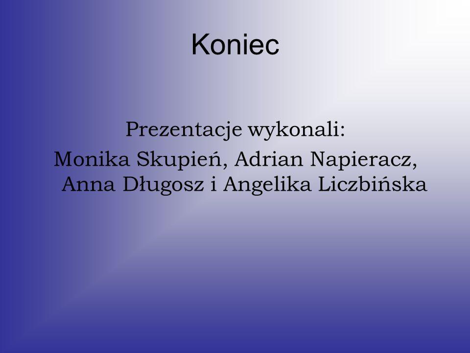 Koniec Prezentacje wykonali: Monika Skupień, Adrian Napieracz, Anna Długosz i Angelika Liczbińska