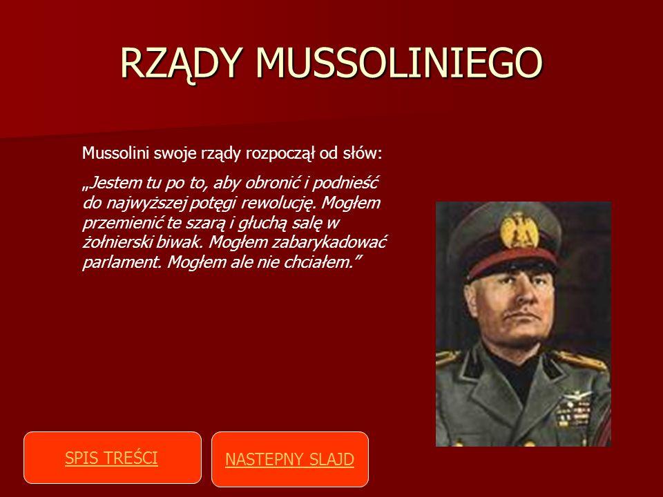 RZĄDY MUSSOLINIEGO Mussolini swoje rządy rozpoczął od słów: Jestem tu po to, aby obronić i podnieść do najwyższej potęgi rewolucję. Mogłem przemienić