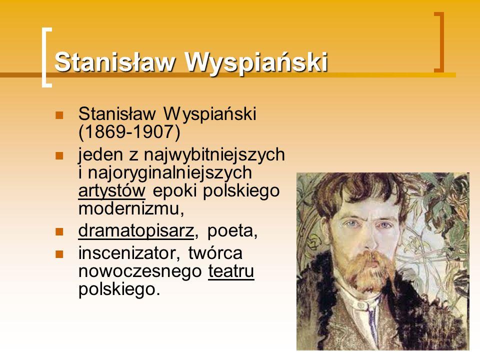 Stanisław Wyspiański Stanisław Wyspiański (1869-1907) jeden z najwybitniejszych i najoryginalniejszych artystów epoki polskiego modernizmu, dramatopis