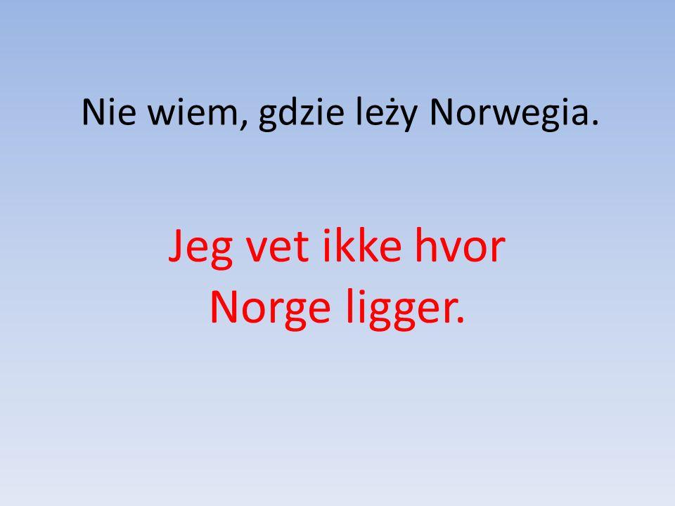 Nie wiem, gdzie leży Norwegia. Jeg vet ikke hvor Norge ligger.