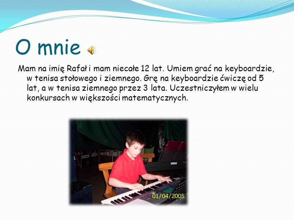 O mnie Mam na imię Rafał i mam niecałe 12 lat. Umiem grać na keyboardzie, w tenisa stołowego i ziemnego. Grę na keyboardzie ćwiczę od 5 lat, a w tenis