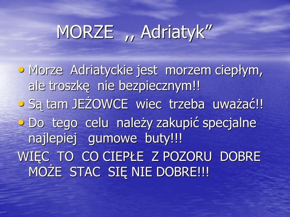 MORZE,, Adriatyk MORZE,, Adriatyk Morze Adriatyckie jest morzem ciepłym, ale troszkę nie bezpiecznym!.