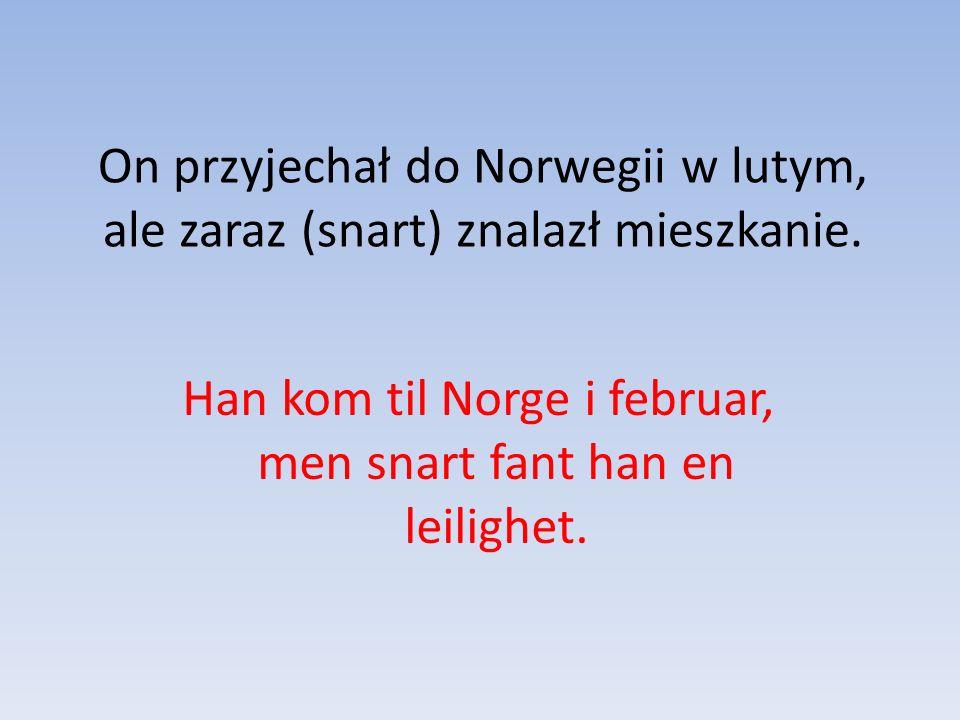 On przyjechał do Norwegii w lutym, ale zaraz (snart) znalazł mieszkanie.