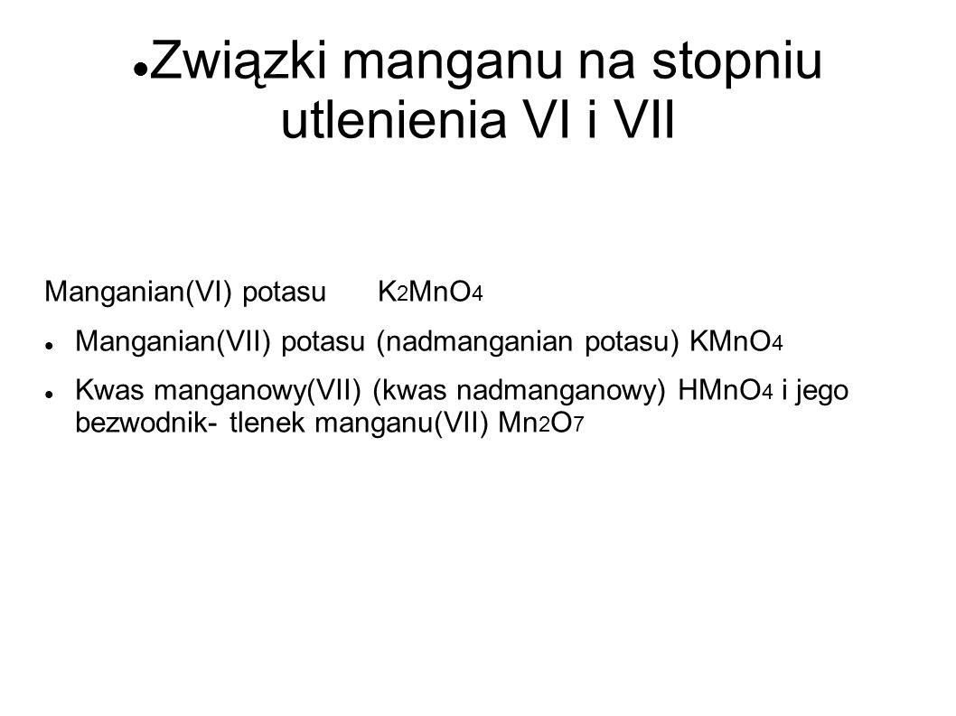 Związki manganu na stopniu utlenienia VI i VII Manganian(VI) potasuK 2 MnO 4 Manganian(VII) potasu (nadmanganian potasu) KMnO 4 Kwas manganowy(VII) (k