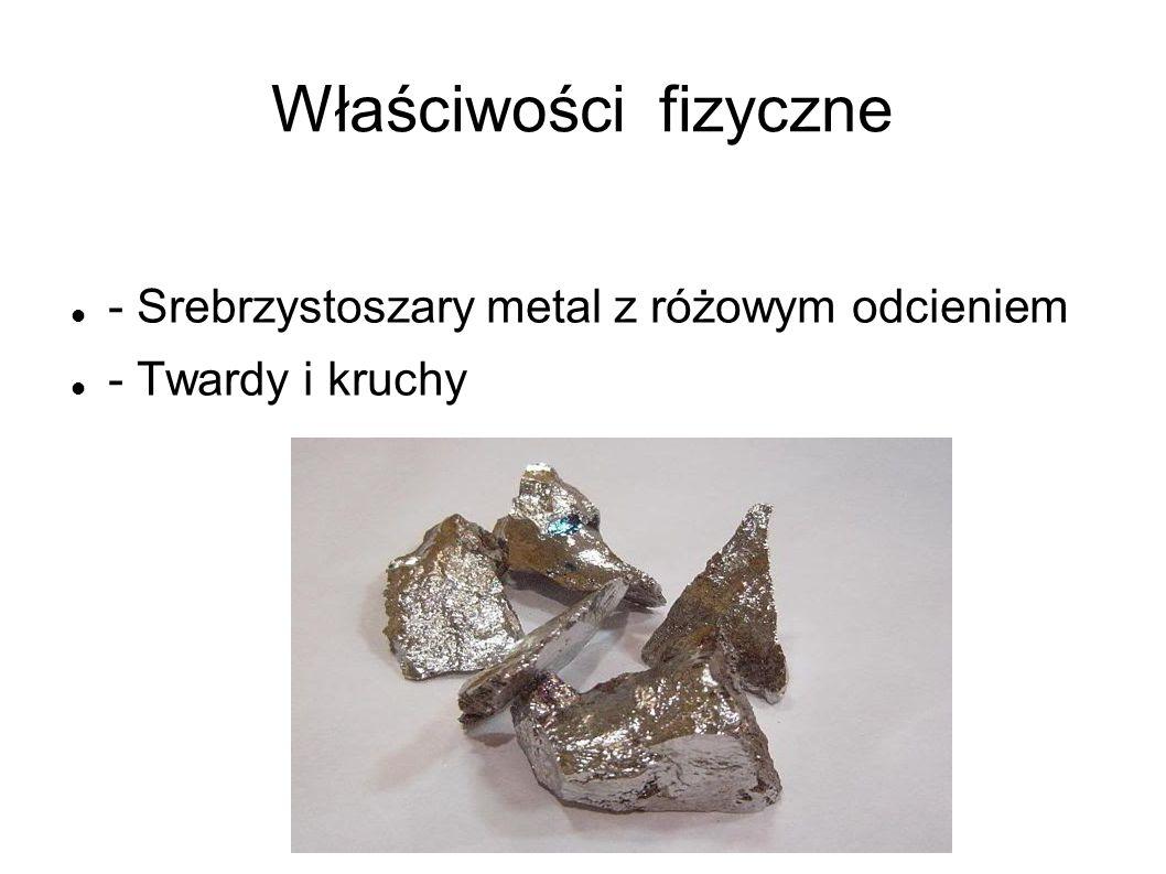 Właściwości fizyczne - Srebrzystoszary metal z różowym odcieniem - Twardy i kruchy