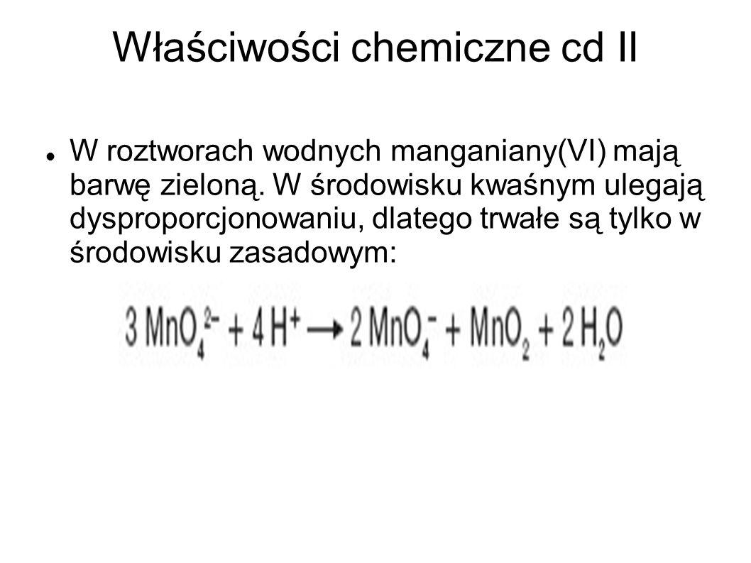 Właściwości chemiczne cd II W roztworach wodnych manganiany(VI) mają barwę zieloną. W środowisku kwaśnym ulegają dysproporcjonowaniu, dlatego trwałe s