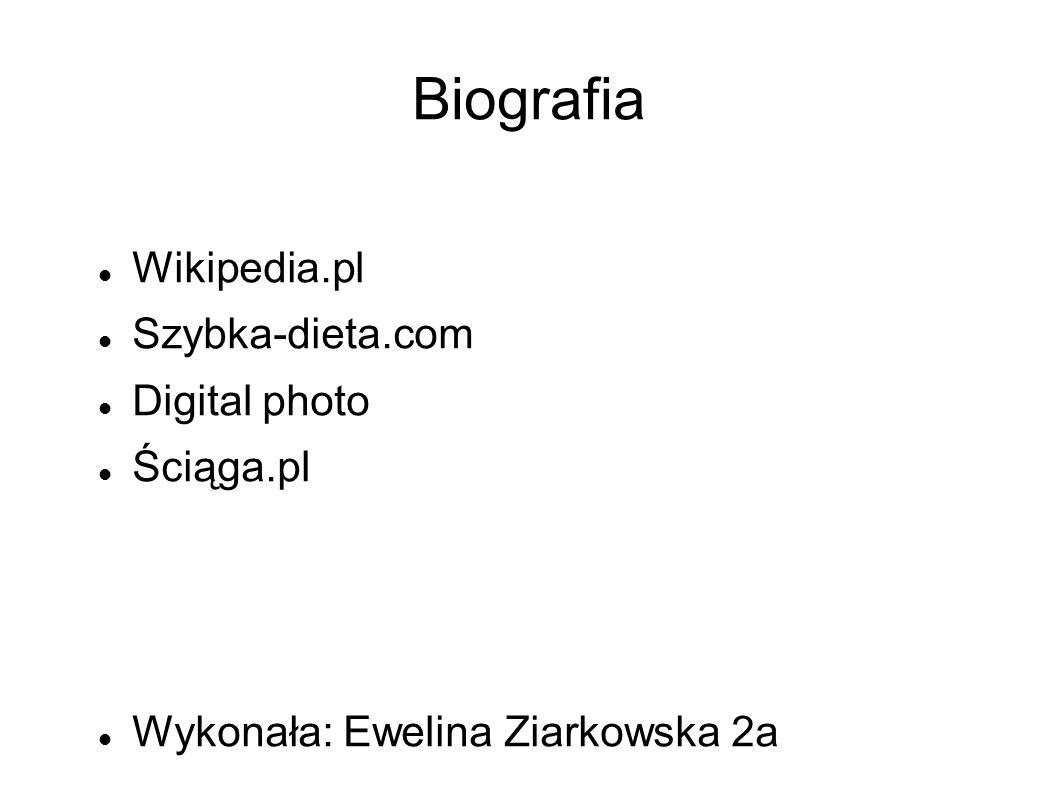 Biografia Wikipedia.pl Szybka-dieta.com Digital photo Ściąga.pl Wykonała: Ewelina Ziarkowska 2a