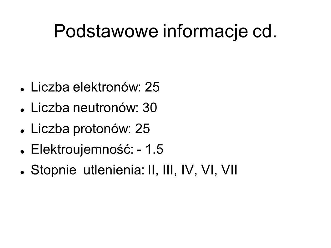 Podstawowe informacje cd. Liczba elektronów: 25 Liczba neutronów: 30 Liczba protonów: 25 Elektroujemność: - 1.5 Stopnie utlenienia: II, III, IV, VI, V