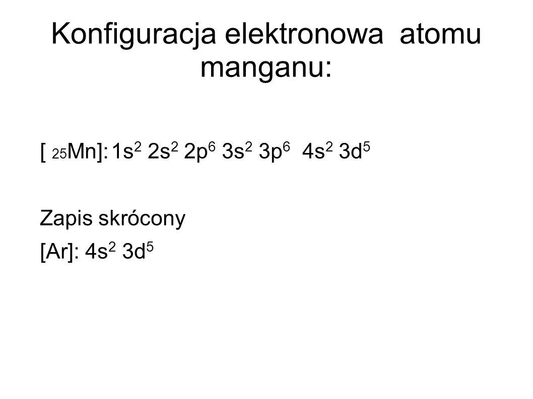 Konfiguracja elektronowa atomu manganu: [ 25 Mn]:1s 2 2s 2 2p 6 3s 2 3p 6 4s 2 3d 5 Zapis skrócony [Ar]: 4s 2 3d 5