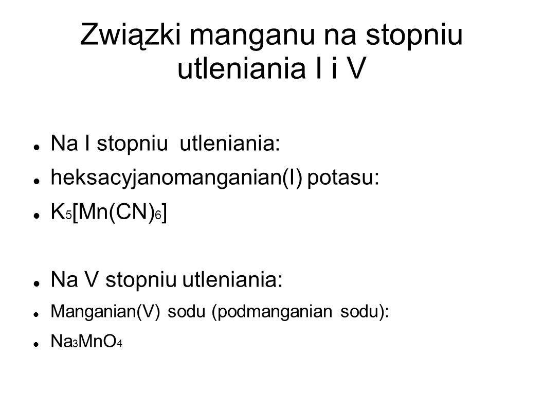Związki manganu na stopniu utleniania I i V Na I stopniu utleniania: heksacyjanomanganian(I) potasu: K 5 [Mn(CN) 6 ] Na V stopniu utleniania: Mangania