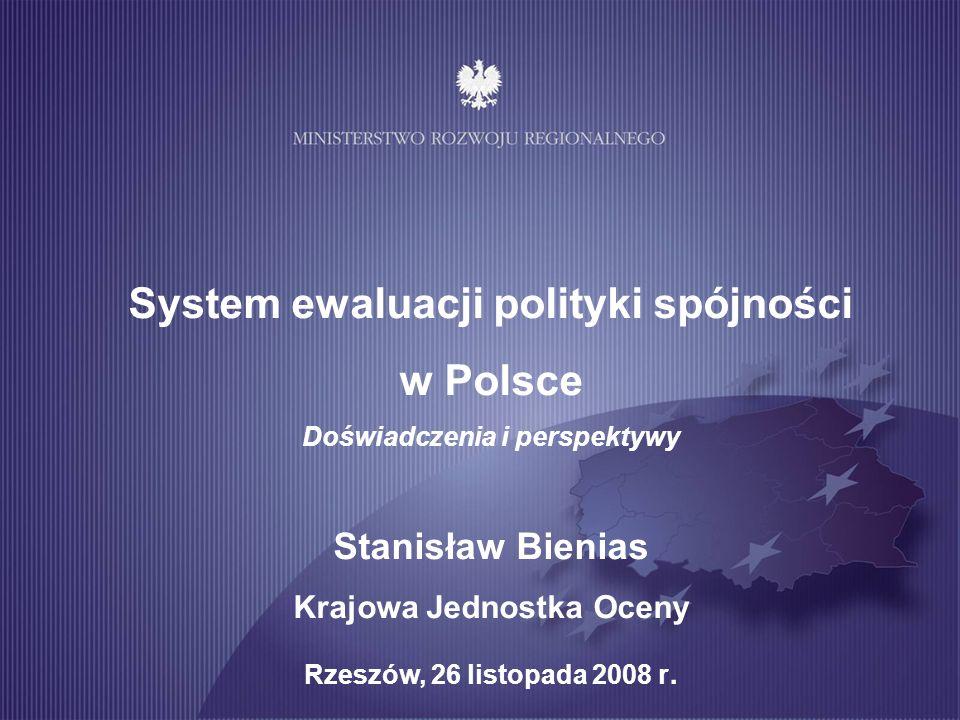 System ewaluacji polityki spójności w Polsce Doświadczenia i perspektywy Stanisław Bienias Krajowa Jednostka Oceny Rzeszów, 26 listopada 2008 r.