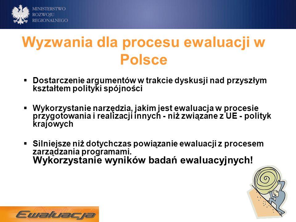 Wyzwania dla procesu ewaluacji w Polsce Dostarczenie argumentów w trakcie dyskusji nad przyszłym kształtem polityki spójności Wykorzystanie narzędzia, jakim jest ewaluacja w procesie przygotowania i realizacji innych - niż związane z UE - polityk krajowych Silniejsze niż dotychczas powiązanie ewaluacji z procesem zarządzania programami.