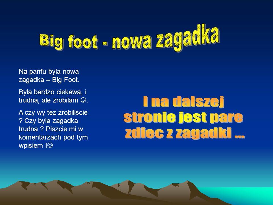 Na panfu byla nowa zagadka – Big Foot.Byla bardzo ciekawa, i trudna, ale zrobilam.