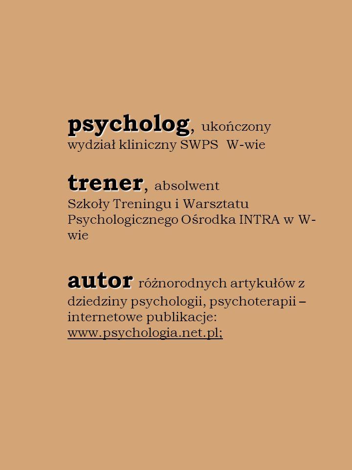 psycholog trener autor psycholog, ukończony wydział kliniczny SWPS W-wie trener, absolwent Szkoły Treningu i Warsztatu Psychologicznego Ośrodka INTRA w W- wie autor różnorodnych artykułów z dziedziny psychologii, psychoterapii – internetowe publikacje: www.psychologia.net.pl;