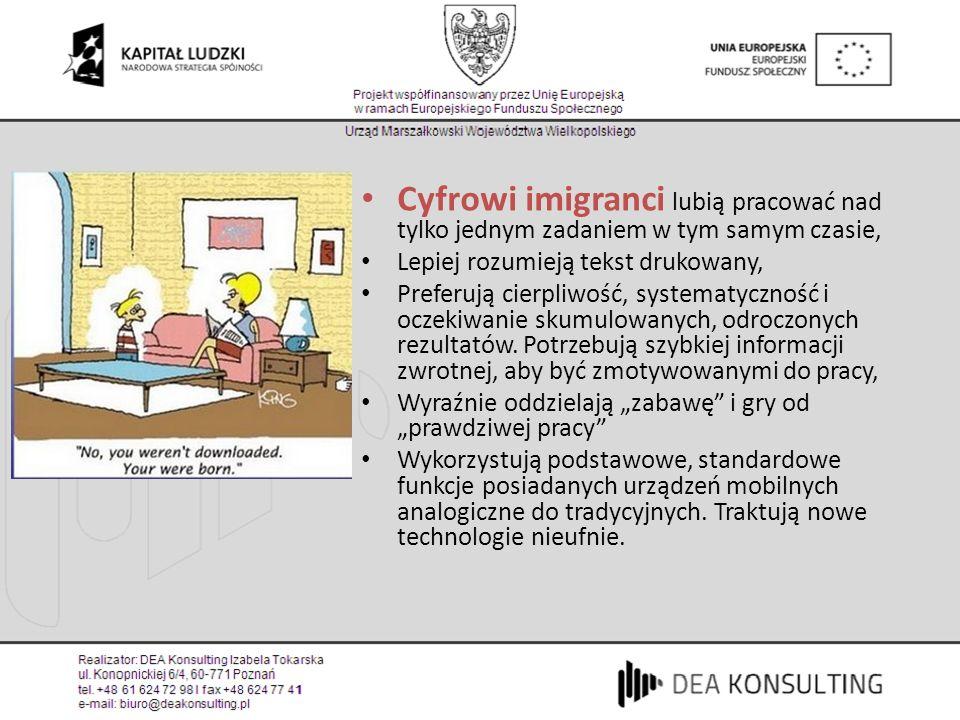 Cyfrowi imigranci lubią pracować nad tylko jednym zadaniem w tym samym czasie, Lepiej rozumieją tekst drukowany, Preferują cierpliwość, systematycznoś