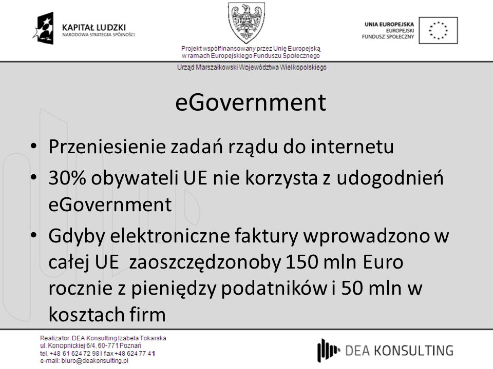 eGovernment Przeniesienie zadań rządu do internetu 30% obywateli UE nie korzysta z udogodnień eGovernment Gdyby elektroniczne faktury wprowadzono w całej UE zaoszczędzonoby 150 mln Euro rocznie z pieniędzy podatników i 50 mln w kosztach firm
