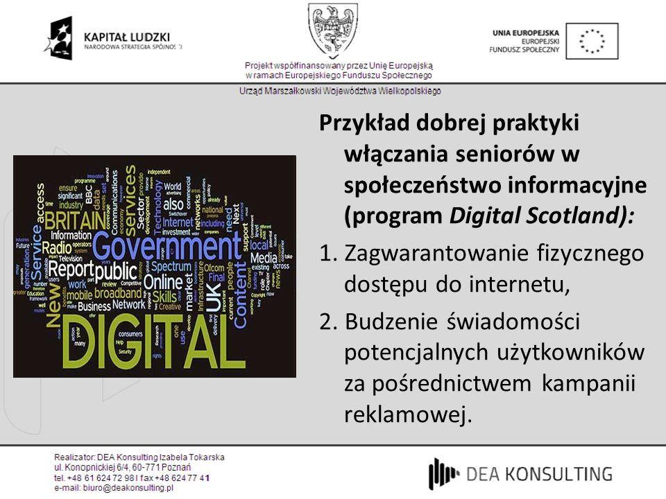 Cyfrowa Szkocja (1) Przykład dobrej praktyki włączania seniorów w społeczeństwo informacyjne (program Digital Scotland): 1. Zagwarantowanie fizycznego