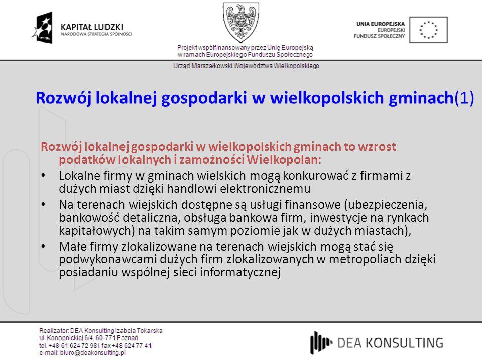 Rozwój lokalnej gospodarki w wielkopolskich gminach(1) Rozwój lokalnej gospodarki w wielkopolskich gminach to wzrost podatków lokalnych i zamożności Wielkopolan: Lokalne firmy w gminach wielskich mogą konkurować z firmami z dużych miast dzięki handlowi elektronicznemu Na terenach wiejskich dostępne są usługi finansowe (ubezpieczenia, bankowość detaliczna, obsługa bankowa firm, inwestycje na rynkach kapitałowych) na takim samym poziomie jak w dużych miastach), Małe firmy zlokalizowane na terenach wiejskich mogą stać się podwykonawcami dużych firm zlokalizowanych w metropoliach dzięki posiadaniu wspólnej sieci informatycznej