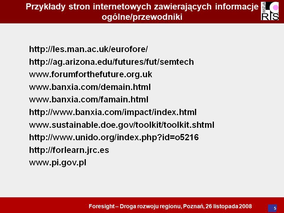 Foresight – Droga rozwoju regionu, Poznań, 26 listopada 2008 16 Obszary w foresightach regionalnych Społeczeństwo (nacisk na rozwój społeczny, w tym demografia, osadnictwo, mobilność, tożsamość, poczucie przynależności, obywatelstwo, sieci, kapitał ludzki, edukacja i szkolenie, ochrona zdrowia) Nauka i technologia (rozwój technologiczny, szanse rynkowe, potrzeby społeczne) Dynamika działalności gospodarczej (rozwój gospodarczy z działaniami często skoncentrowanymi na klasterach przedsiębiorstw, stowarzyszeniach przemysłowych, MSP itd.) Rozwój terytorialny (region jako część szerszego systemu globalnego i czynniki kształtujące jego rozwój)