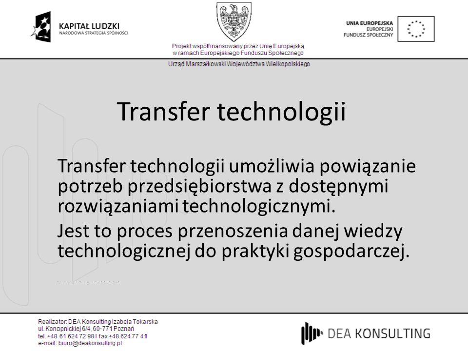 Transfer technologii Transfer technologii umożliwia powiązanie potrzeb przedsiębiorstwa z dostępnymi rozwiązaniami technologicznymi. Jest to proces pr