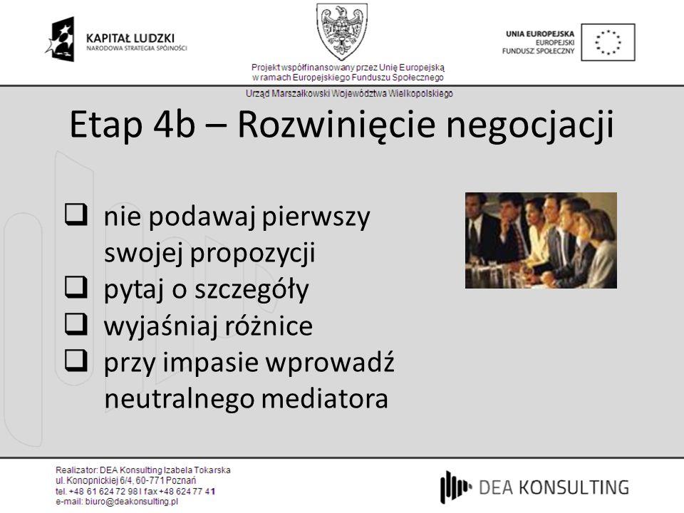 Etap 4b – Rozwinięcie negocjacji nie podawaj pierwszy swojej propozycji pytaj o szczegóły wyjaśniaj różnice przy impasie wprowadź neutralnego mediator