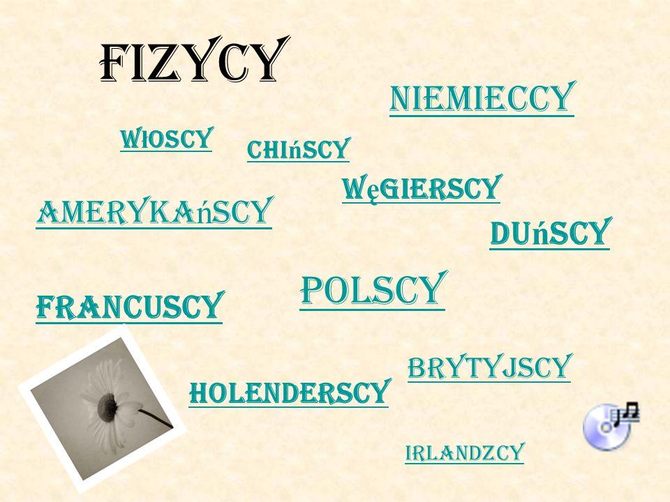 FIZYCY Ameryka ń scy Brytyjscy Chi ń scy Du ń scy Francuscy Holenderscy Irlandzcy Niemieccy Polscy W ę gierscy W ł oscy