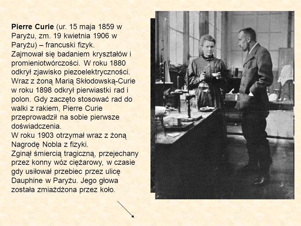 Pierre Curie (ur. 15 maja 1859 w Paryżu, zm. 19 kwietnia 1906 w Paryżu) – francuski fizyk. Zajmował się badaniem kryształów i promieniotwórczości. W r