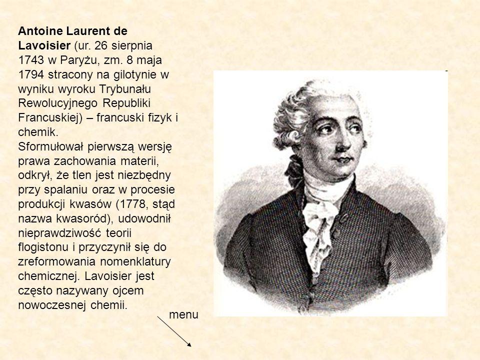 Antoine Laurent de Lavoisier (ur. 26 sierpnia 1743 w Paryżu, zm. 8 maja 1794 stracony na gilotynie w wyniku wyroku Trybunału Rewolucyjnego Republiki F