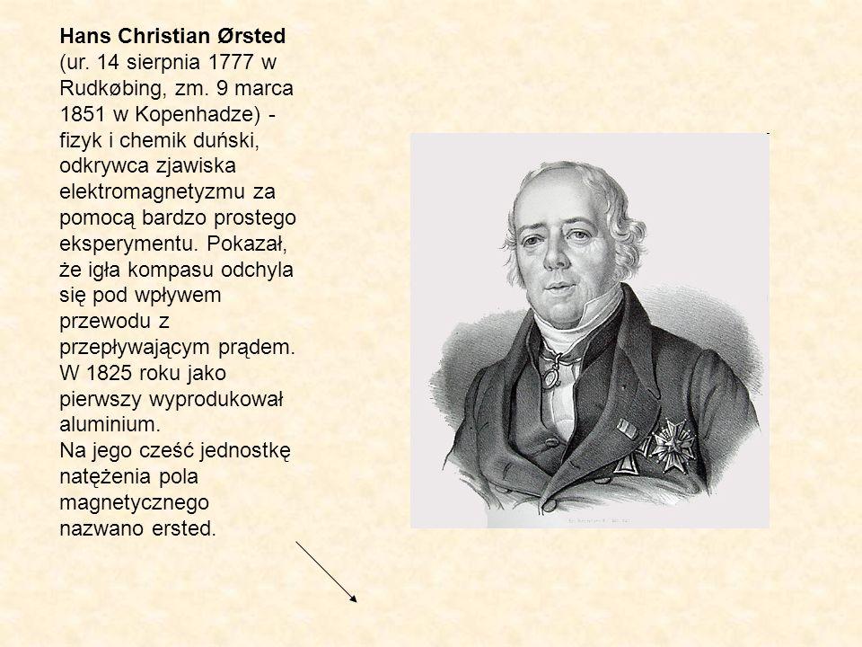 Hans Christian Ørsted (ur. 14 sierpnia 1777 w Rudkøbing, zm. 9 marca 1851 w Kopenhadze) - fizyk i chemik duński, odkrywca zjawiska elektromagnetyzmu z