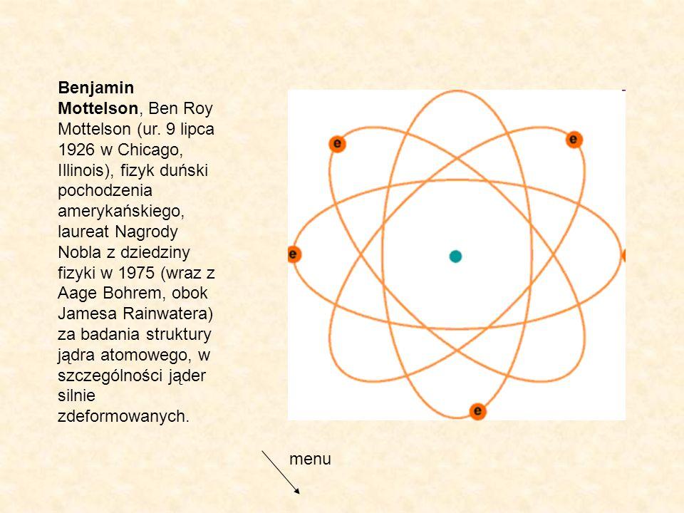 Benjamin Mottelson, Ben Roy Mottelson (ur. 9 lipca 1926 w Chicago, Illinois), fizyk duński pochodzenia amerykańskiego, laureat Nagrody Nobla z dziedzi