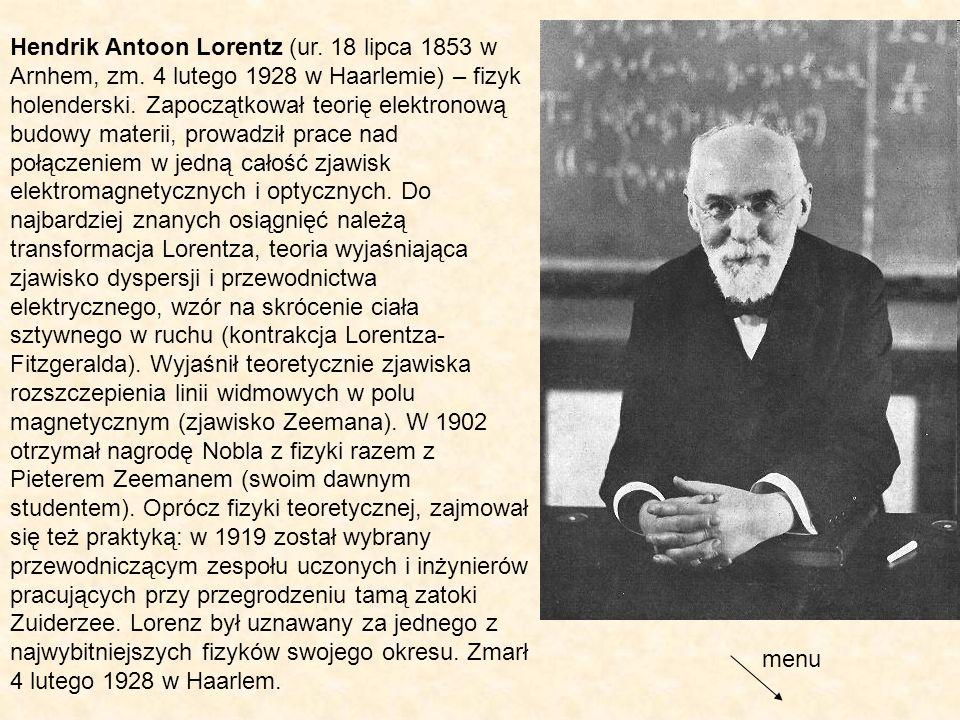 Hendrik Antoon Lorentz (ur. 18 lipca 1853 w Arnhem, zm. 4 lutego 1928 w Haarlemie) – fizyk holenderski. Zapoczątkował teorię elektronową budowy materi