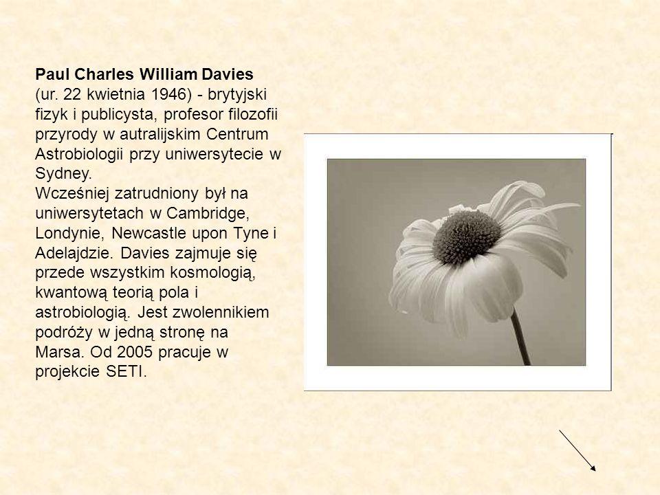 Paul Charles William Davies (ur. 22 kwietnia 1946) - brytyjski fizyk i publicysta, profesor filozofii przyrody w autralijskim Centrum Astrobiologii pr