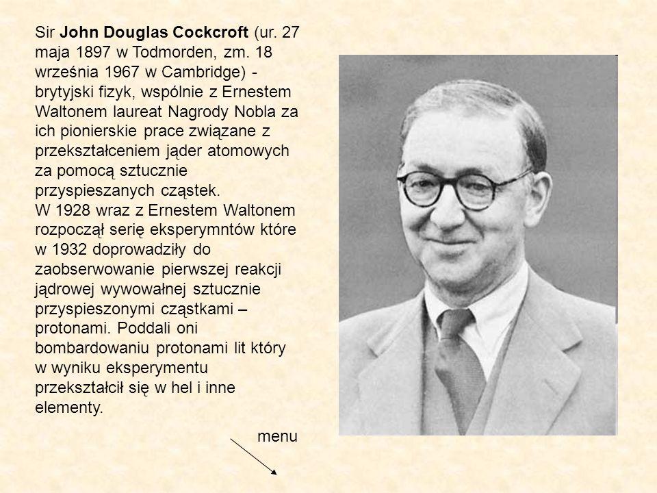 Sir John Douglas Cockcroft (ur. 27 maja 1897 w Todmorden, zm. 18 września 1967 w Cambridge) - brytyjski fizyk, wspólnie z Ernestem Waltonem laureat Na