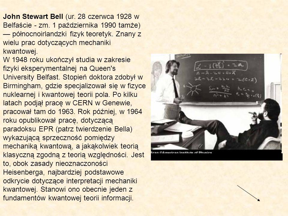 John Stewart Bell (ur. 28 czerwca 1928 w Belfaście - zm. 1 października 1990 tamże) północnoirlandzki fizyk teoretyk. Znany z wielu prac dotyczących m
