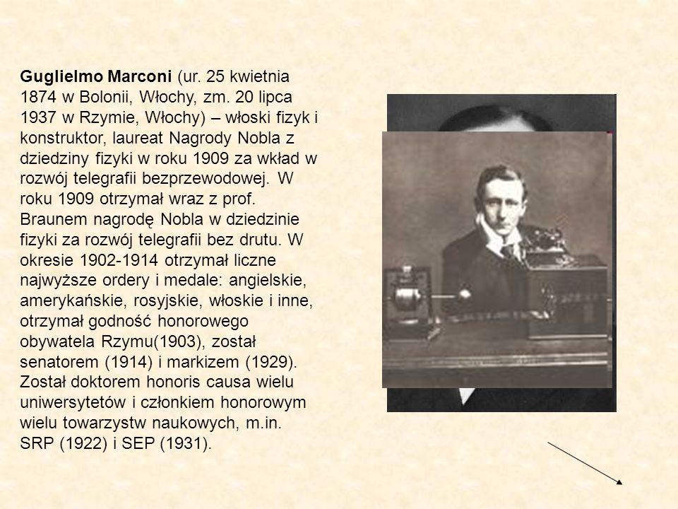 Guglielmo Marconi (ur. 25 kwietnia 1874 w Bolonii, Włochy, zm. 20 lipca 1937 w Rzymie, Włochy) – włoski fizyk i konstruktor, laureat Nagrody Nobla z d