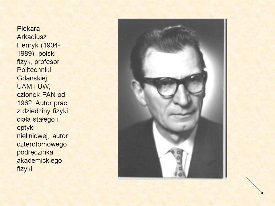 Piekara Arkadiusz Henryk (1904- 1989), polski fizyk, profesor Politechniki Gdańskiej, UAM i UW, członek PAN od 1962. Autor prac z dziedziny fizyki cia