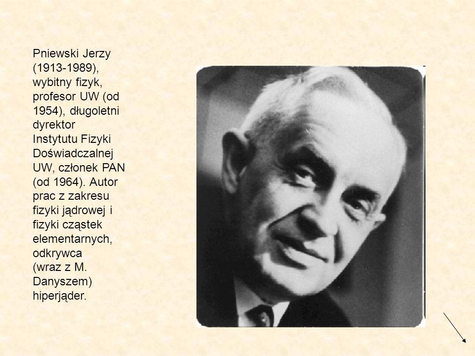 Pniewski Jerzy (1913-1989), wybitny fizyk, profesor UW (od 1954), długoletni dyrektor Instytutu Fizyki Doświadczalnej UW, członek PAN (od 1964). Autor