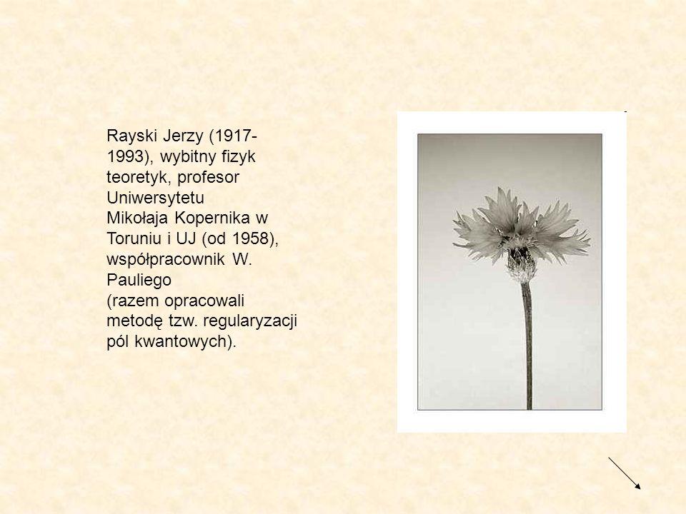 Rayski Jerzy (1917- 1993), wybitny fizyk teoretyk, profesor Uniwersytetu Mikołaja Kopernika w Toruniu i UJ (od 1958), współpracownik W. Pauliego (raze