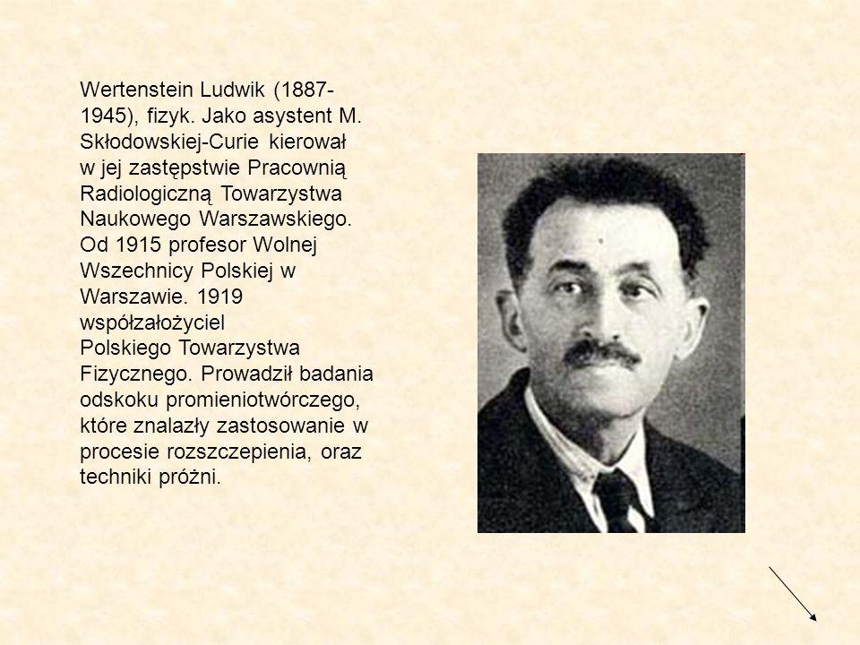 Wertenstein Ludwik (1887- 1945), fizyk. Jako asystent M. Skłodowskiej-Curie kierował w jej zastępstwie Pracownią Radiologiczną Towarzystwa Naukowego W