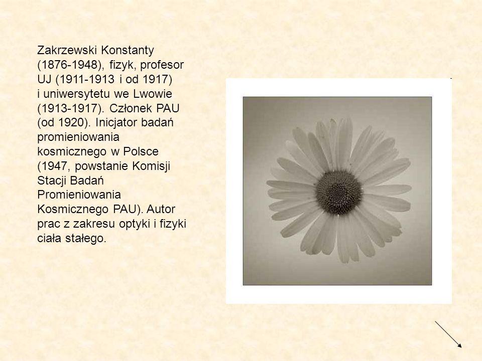 Zakrzewski Konstanty (1876-1948), fizyk, profesor UJ (1911-1913 i od 1917) i uniwersytetu we Lwowie (1913-1917). Członek PAU (od 1920). Inicjator bada