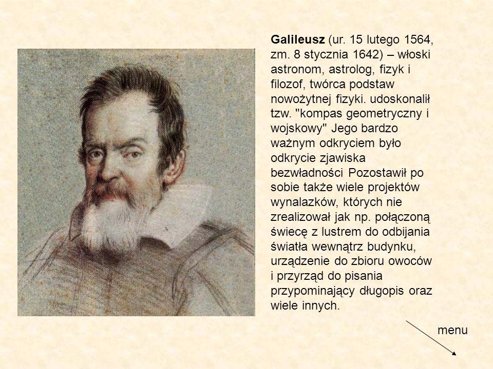 Galileusz (ur. 15 lutego 1564, zm. 8 stycznia 1642) – włoski astronom, astrolog, fizyk i filozof, twórca podstaw nowożytnej fizyki. udoskonalił tzw.