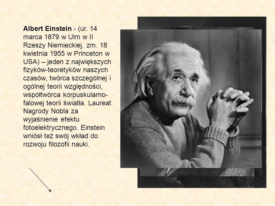 Albert Einstein - (ur. 14 marca 1879 w Ulm w II Rzeszy Niemieckiej, zm. 18 kwietnia 1955 w Princeton w USA) – jeden z największych fizyków-teoretyków