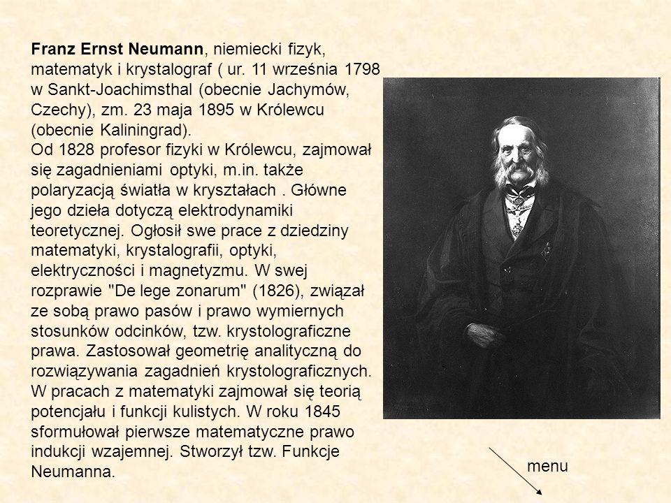 Franz Ernst Neumann, niemiecki fizyk, matematyk i krystalograf ( ur. 11 września 1798 w Sankt-Joachimsthal (obecnie Jachymów, Czechy), zm. 23 maja 189