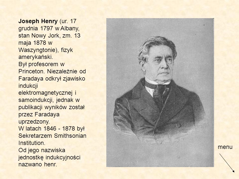 Joseph Henry (ur. 17 grudnia 1797 w Albany, stan Nowy Jork, zm. 13 maja 1878 w Waszyngtonie), fizyk amerykański. Był profesorem w Princeton. Niezależn