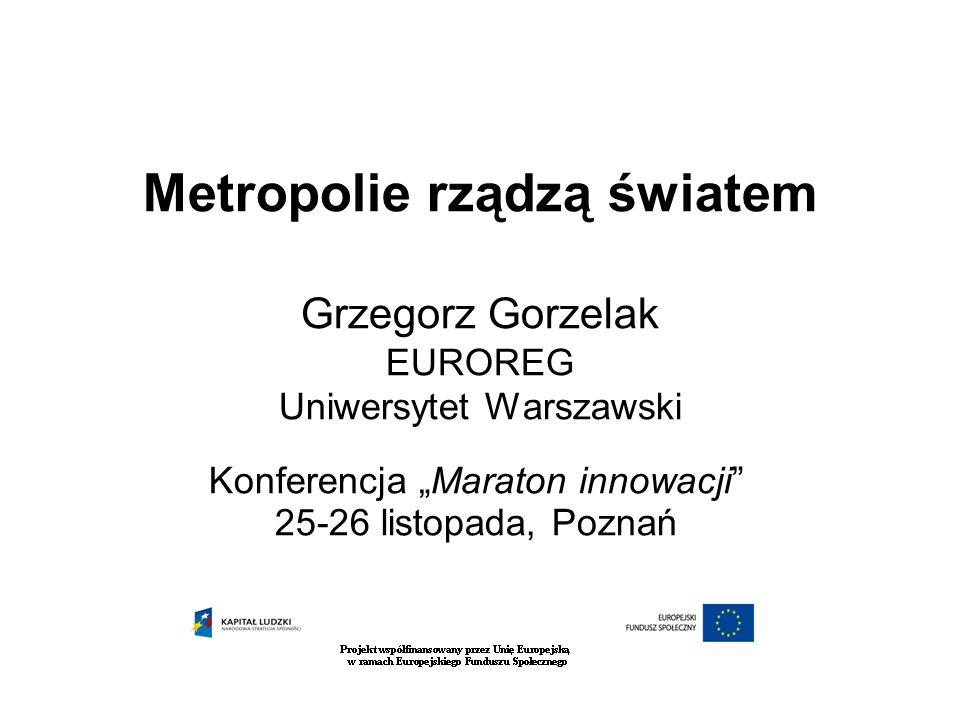 Metropolie rządzą światem Grzegorz Gorzelak EUROREG Uniwersytet Warszawski Konferencja Maraton innowacji 25-26 listopada, Poznań