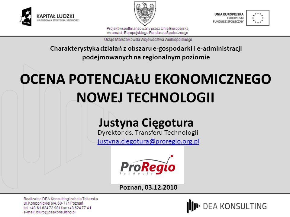 OCENA POTENCJAŁU EKONOMICZNEGO NOWEJ TECHNOLOGII Justyna Cięgotura Poznań, 03.12.2010 Charakterystyka działań z obszaru e-gospodarki i e-administracji