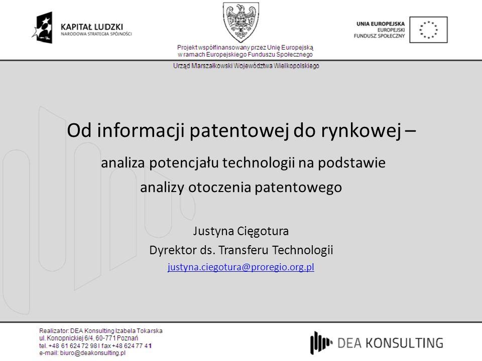 Od informacji patentowej do rynkowej – analiza potencjału technologii na podstawie analizy otoczenia patentowego Justyna Cięgotura Dyrektor ds. Transf