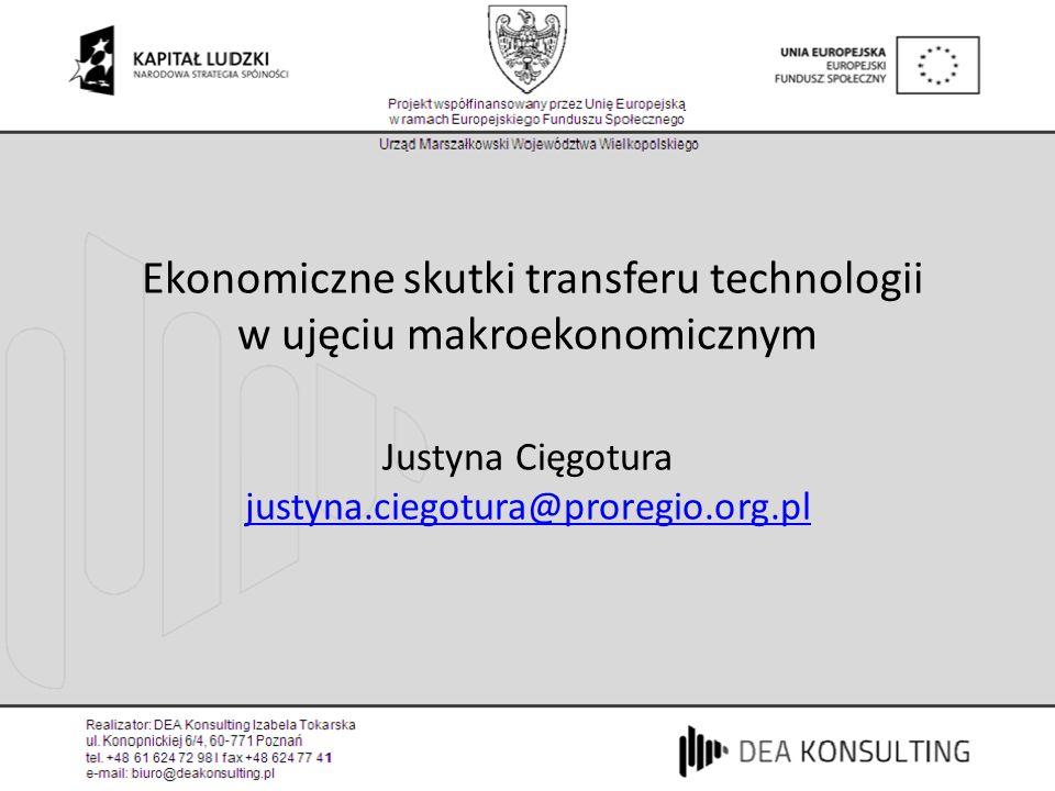Ekonomiczne skutki transferu technologii w ujęciu makroekonomicznym Justyna Cięgotura justyna.ciegotura@proregio.org.pl justyna.ciegotura@proregio.org